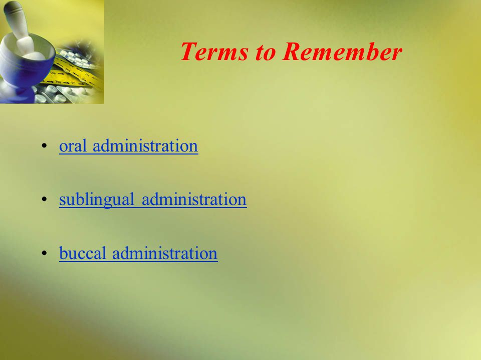 Terms to Remember oral administration sublingual administration