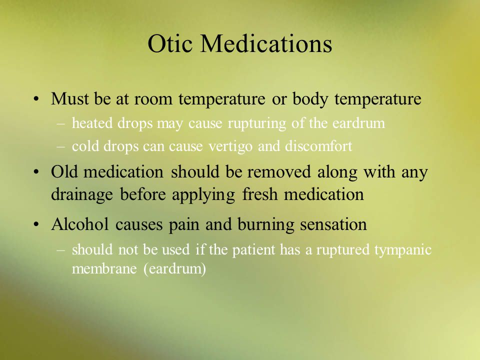 Otic Medications Must be at room temperature or body temperature