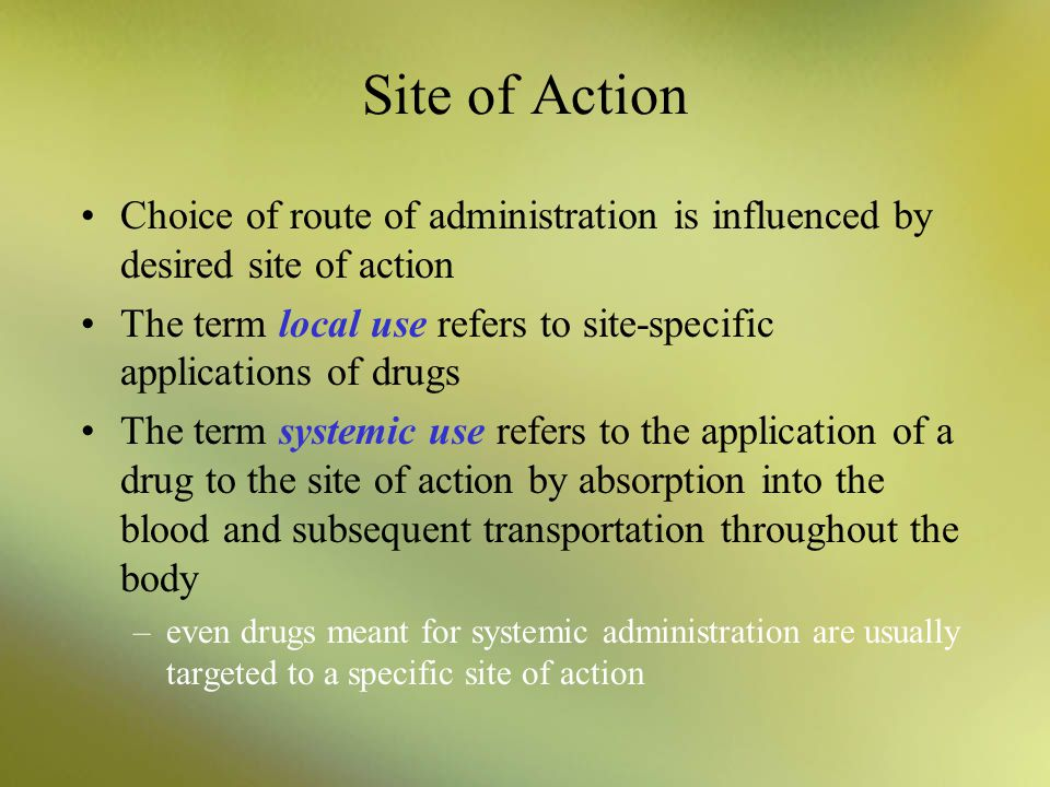 Site of Action Choice of route of administration is influenced by desired site of action.