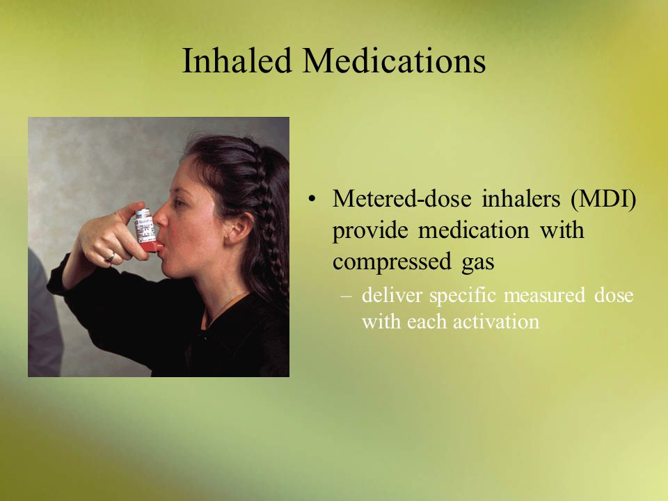 Inhaled Medications Metered-dose inhalers (MDI) provide medication with compressed gas.