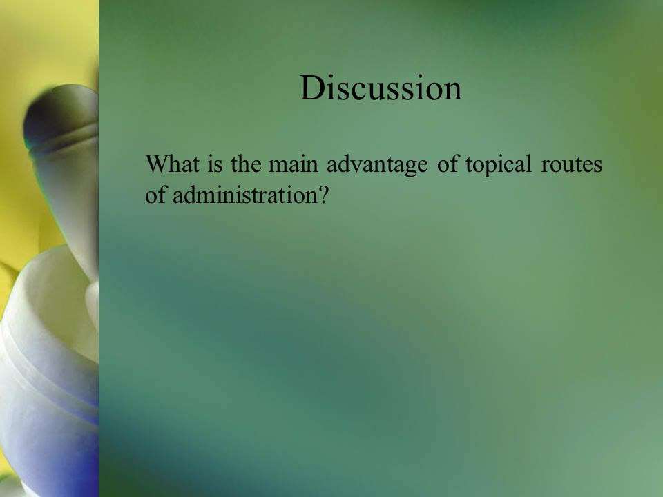 Discussion What is the main advantage of topical routes of administration