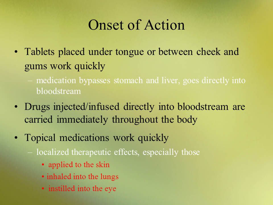 Onset of Action Tablets placed under tongue or between cheek and gums work quickly.