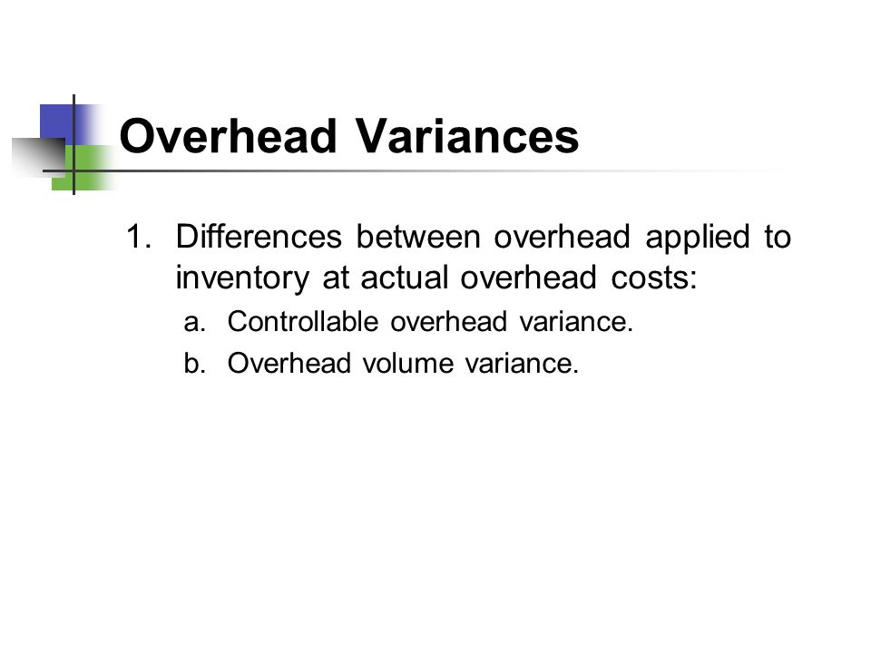 Overhead Variances Differences between overhead applied to inventory at actual overhead costs: Controllable overhead variance.