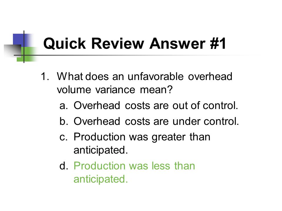 Quick Review Answer #1 What does an unfavorable overhead volume variance mean Overhead costs are out of control.