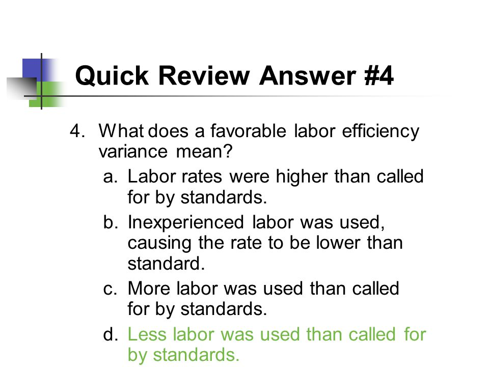 Quick Review Answer #4 What does a favorable labor efficiency variance mean Labor rates were higher than called for by standards.