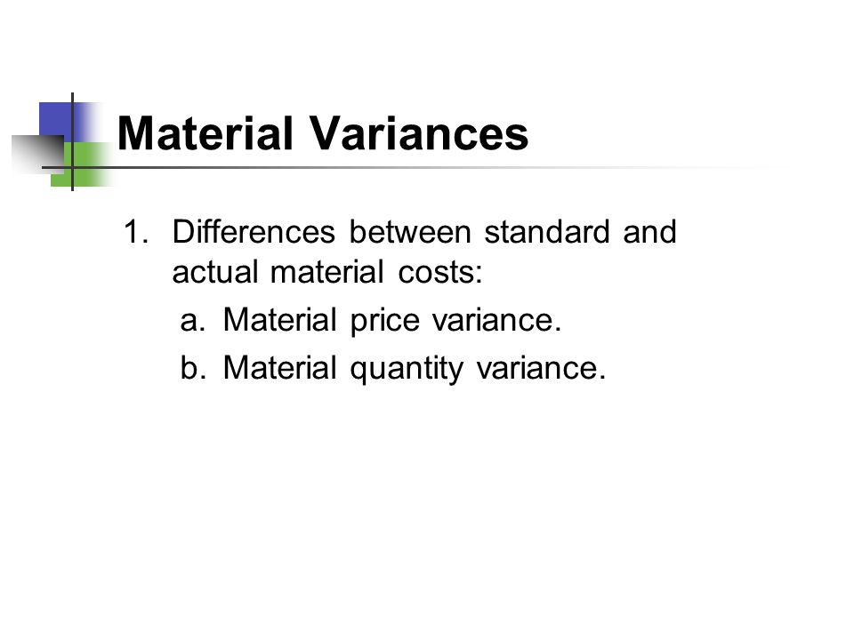 Material Variances Differences between standard and actual material costs: Material price variance.