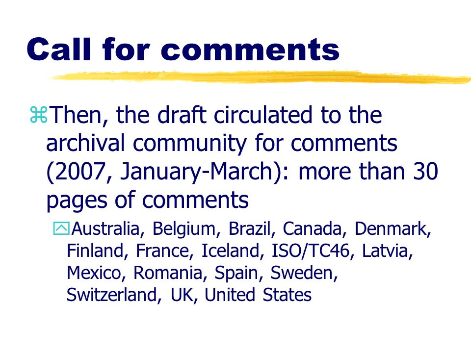 Call for comments Then, the draft circulated to the archival community for comments (2007, January-March): more than 30 pages of comments.