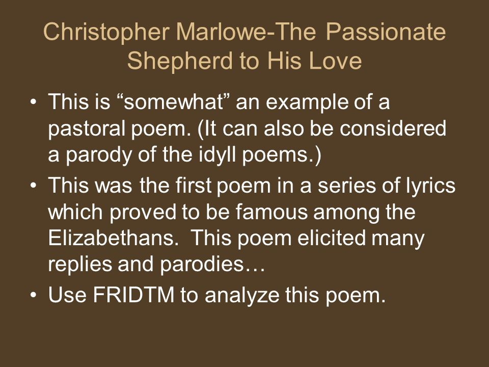 """the passionate shepherd to his love essays In the two carpe diem poems, """"the passionate shepherd to his love"""" by christopher marlowe and """"to the virgins, to make much of time"""" robert herrick, the author uses few poetic devices to make there point and portray the theme."""
