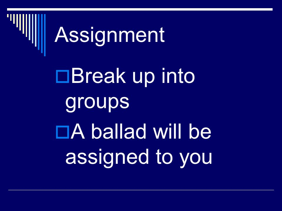 Assignment Break up into groups A ballad will be assigned to you