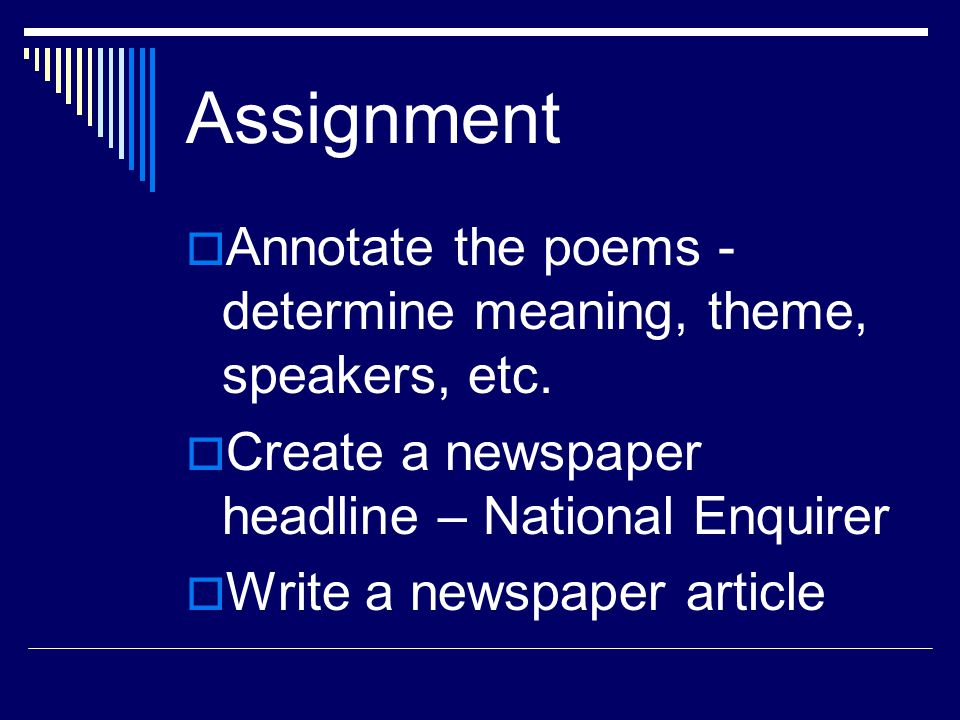 Assignment Annotate the poems - determine meaning, theme, speakers, etc. Create a newspaper headline – National Enquirer.