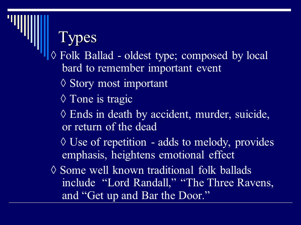 Types ◊ Folk Ballad - oldest type; composed by local bard to remember important event. ◊ Story most important.
