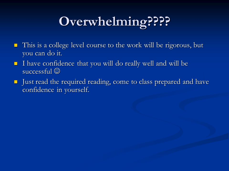 Overwhelming This is a college level course to the work will be rigorous, but you can do it.