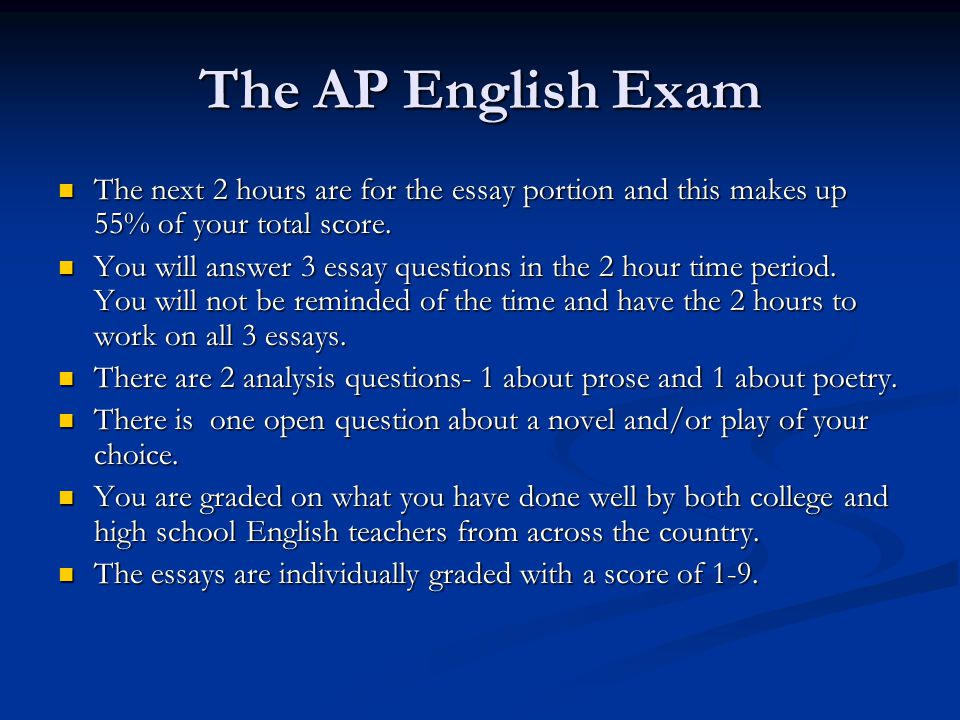 The AP English Exam The next 2 hours are for the essay portion and this makes up 55% of your total score.