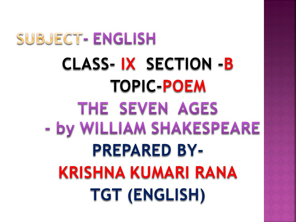 SUBJECT- ENGLISH CLASS- IX SECTION -B TOPIC-POEM THE SEVEN AGES - by WILLIAM SHAKESPEARE PREPARED BY- KRISHNA KUMARI RANA TGT (ENGLISH)