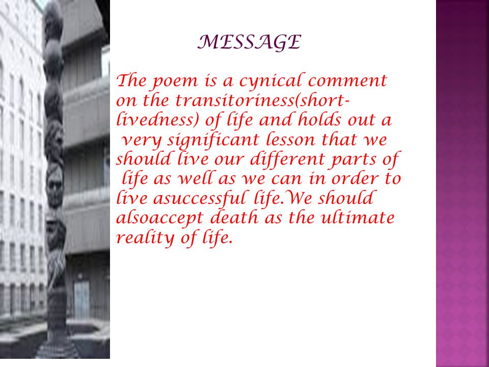 MESSAGE The poem is a cynical comment on the transitoriness(short-