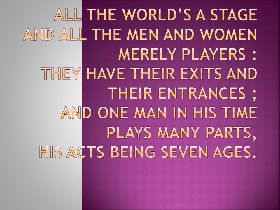 All the world's a stage And all the men and women merely players : They have their exits and their entrances ; And one man in his time plays many parts, His acts being seven ages.