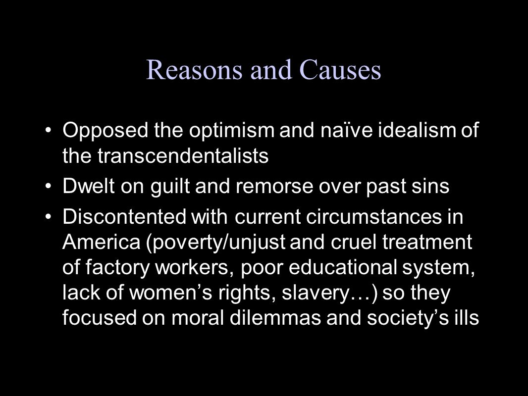 Reasons and Causes Opposed the optimism and naïve idealism of the transcendentalists. Dwelt on guilt and remorse over past sins.