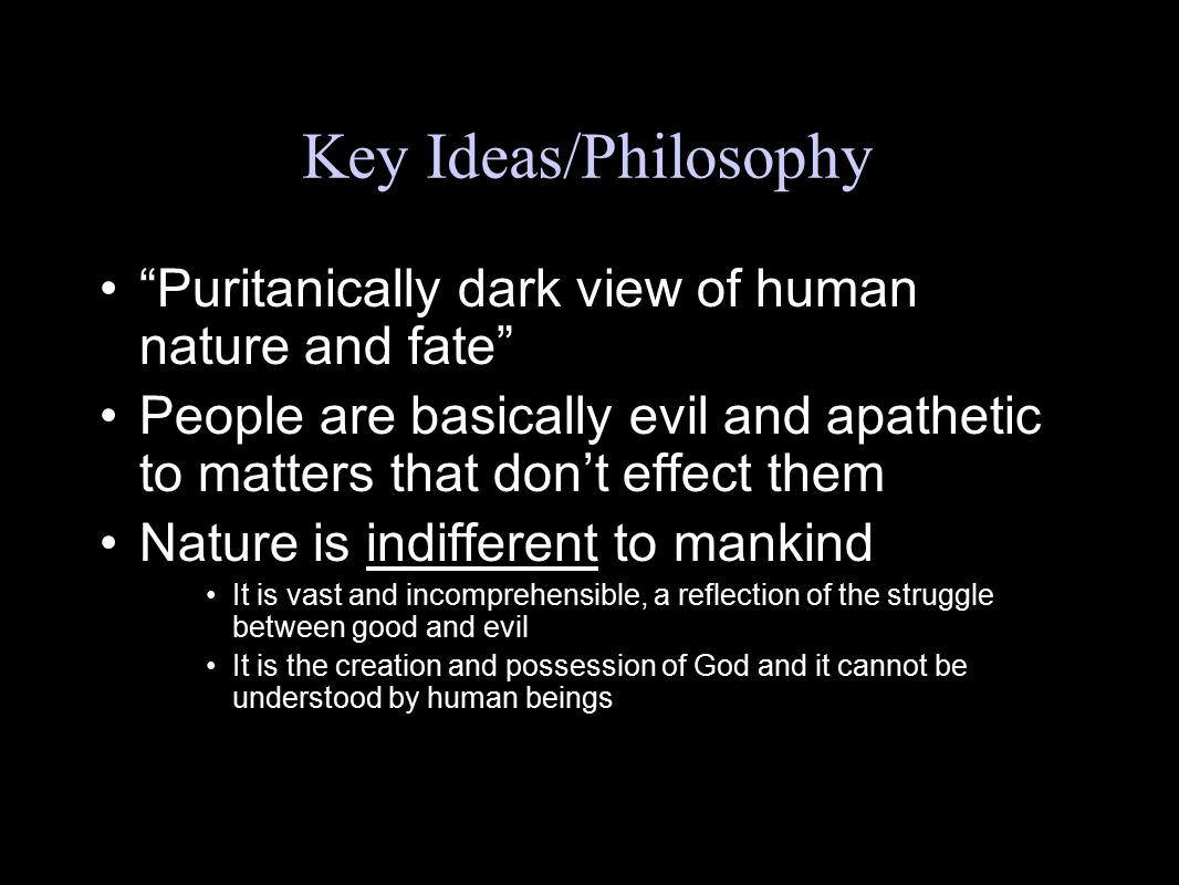 Key Ideas/Philosophy Puritanically dark view of human nature and fate People are basically evil and apathetic to matters that don't effect them.