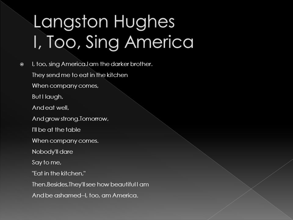 i too sing america by langston hughes I, too, sing america i am the darker brother they send me to eat in the kitchen when company comes, but i laugh, and eat well, and grow strong.