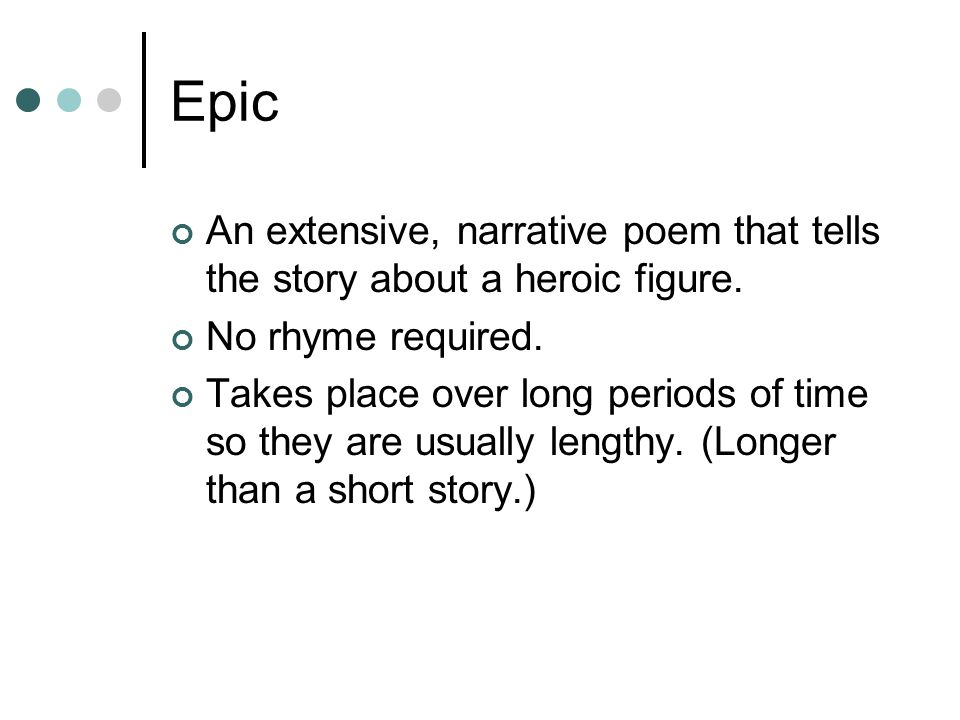 Epic An extensive, narrative poem that tells the story about a heroic figure. No rhyme required.