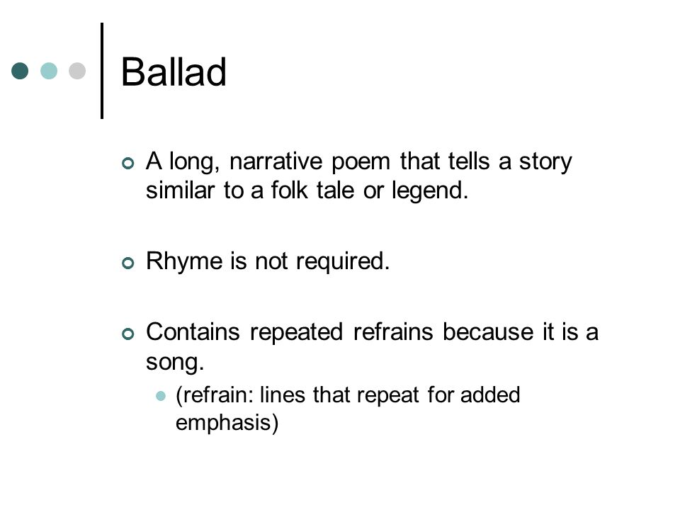 Ballad A long, narrative poem that tells a story similar to a folk tale or legend. Rhyme is not required.