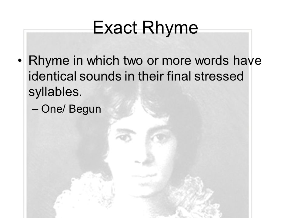 Exact Rhyme Rhyme in which two or more words have identical sounds in their final stressed syllables.