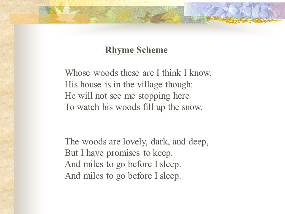Rhyme Scheme Whose woods these are I think I know. His house is in the village though: He will not see me stopping here.