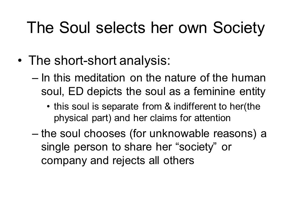 an analysis of dickinsons poem the soul selects her own society The soul selects her own society  this poem is saying that you  through personification emily dickinson presents her argument that the soul finds her/his own .