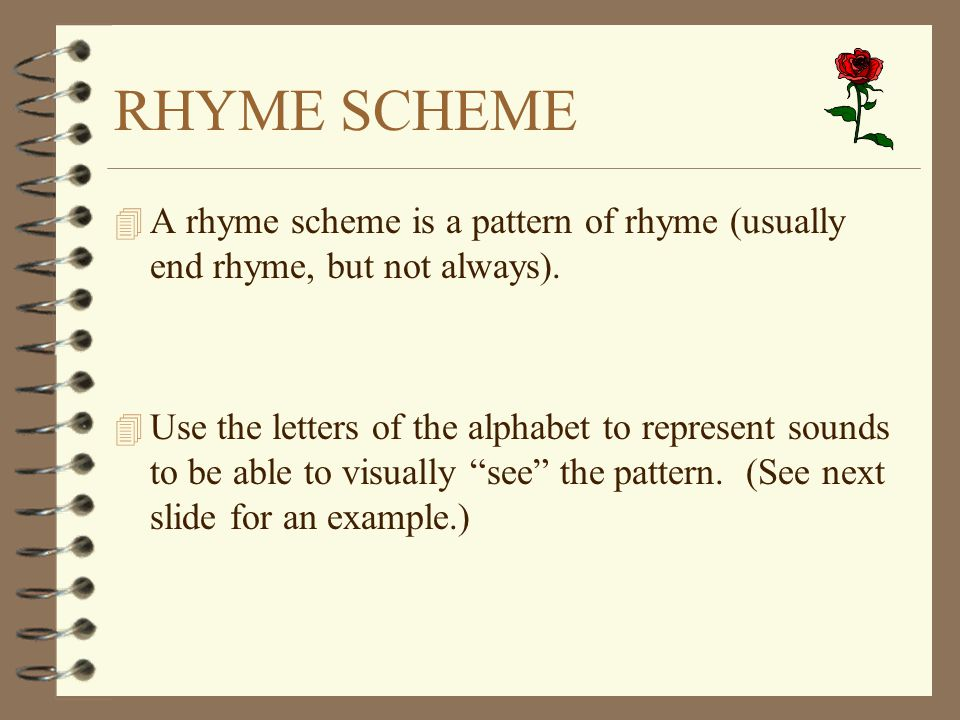 a rhyme scheme pattern of rhyme Rhyme-when the ending parts of two words sound the same or nearly the same in poetry, rhyme scheme refers to the pattern of rhyming words at the ends of.