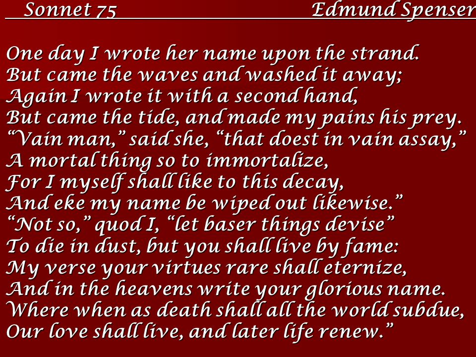 imagery of a young lover in edmund spensers sonnet 75 In sonnet 75 by edmund spenser, the speaker tells a brief tale about himself and his mistress, debating about mortality one day at the beach as we know, love is a mortal thing when one, or both partners depart from this earth, their love will slowly fade from the consciousness of people.