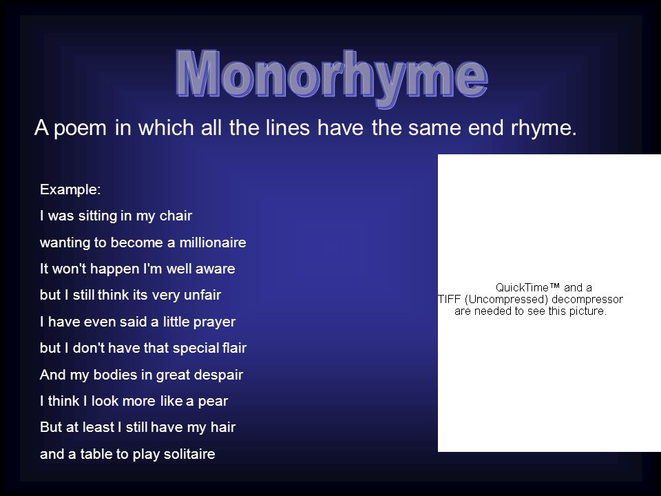 Monorhyme A poem in which all the lines have the same end rhyme.