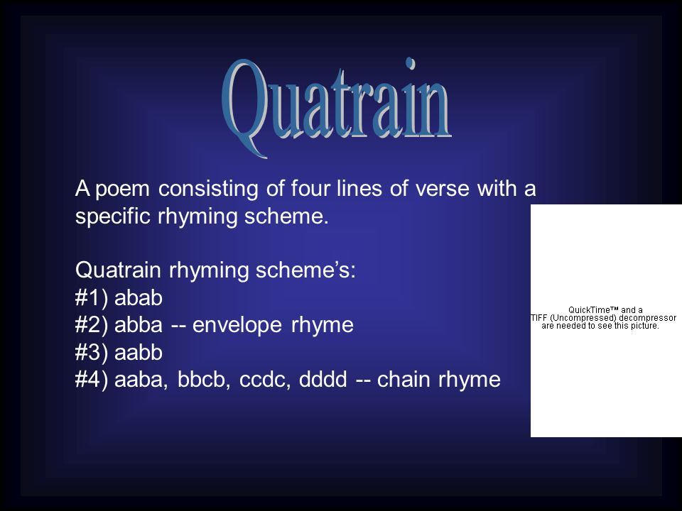 Quatrain A poem consisting of four lines of verse with a specific rhyming scheme. Quatrain rhyming scheme's: