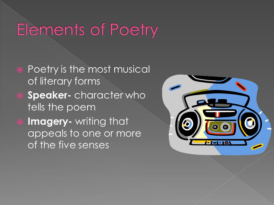 Elements of Poetry Poetry is the most musical of literary forms