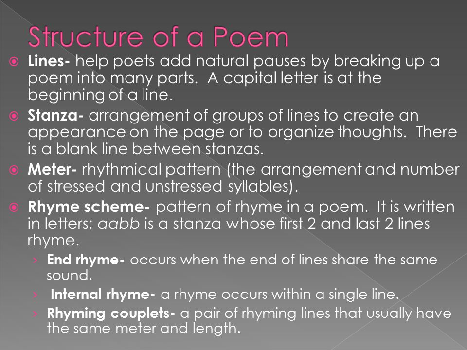 Structure of a Poem Lines- help poets add natural pauses by breaking up a poem into many parts. A capital letter is at the beginning of a line.