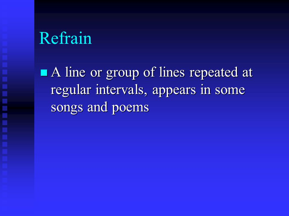 Refrain A line or group of lines repeated at regular intervals, appears in some songs and poems