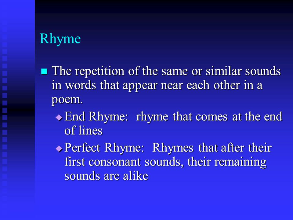 Rhyme The repetition of the same or similar sounds in words that appear near each other in a poem. End Rhyme: rhyme that comes at the end of lines.