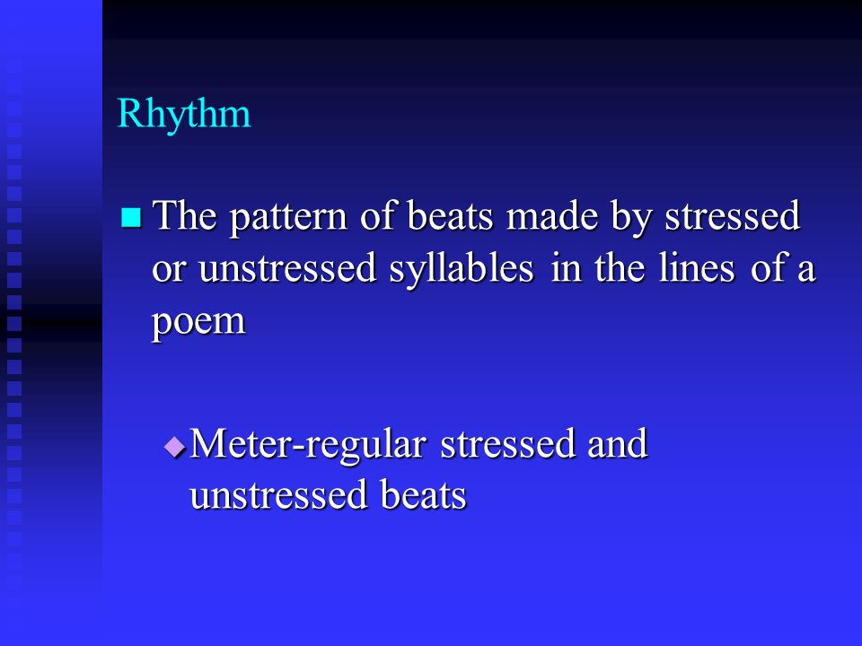 Rhythm The pattern of beats made by stressed or unstressed syllables in the lines of a poem.