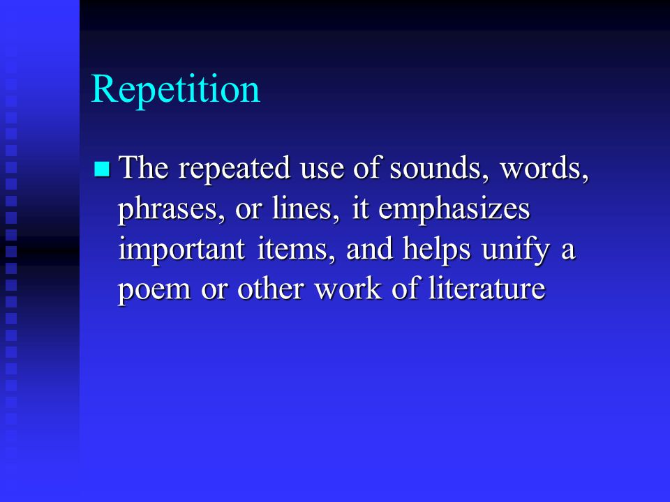 Repetition The repeated use of sounds, words, phrases, or lines, it emphasizes important items, and helps unify a poem or other work of literature.