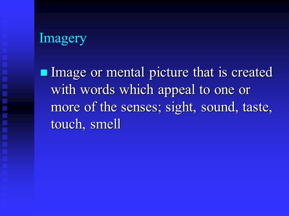 Imagery Image or mental picture that is created with words which appeal to one or more of the senses; sight, sound, taste, touch, smell.