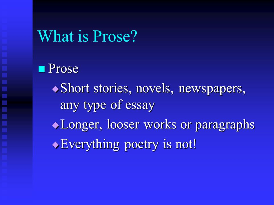 What is Prose Prose. Short stories, novels, newspapers, any type of essay. Longer, looser works or paragraphs.