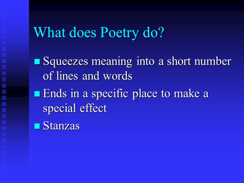 What does Poetry do Squeezes meaning into a short number of lines and words. Ends in a specific place to make a special effect.