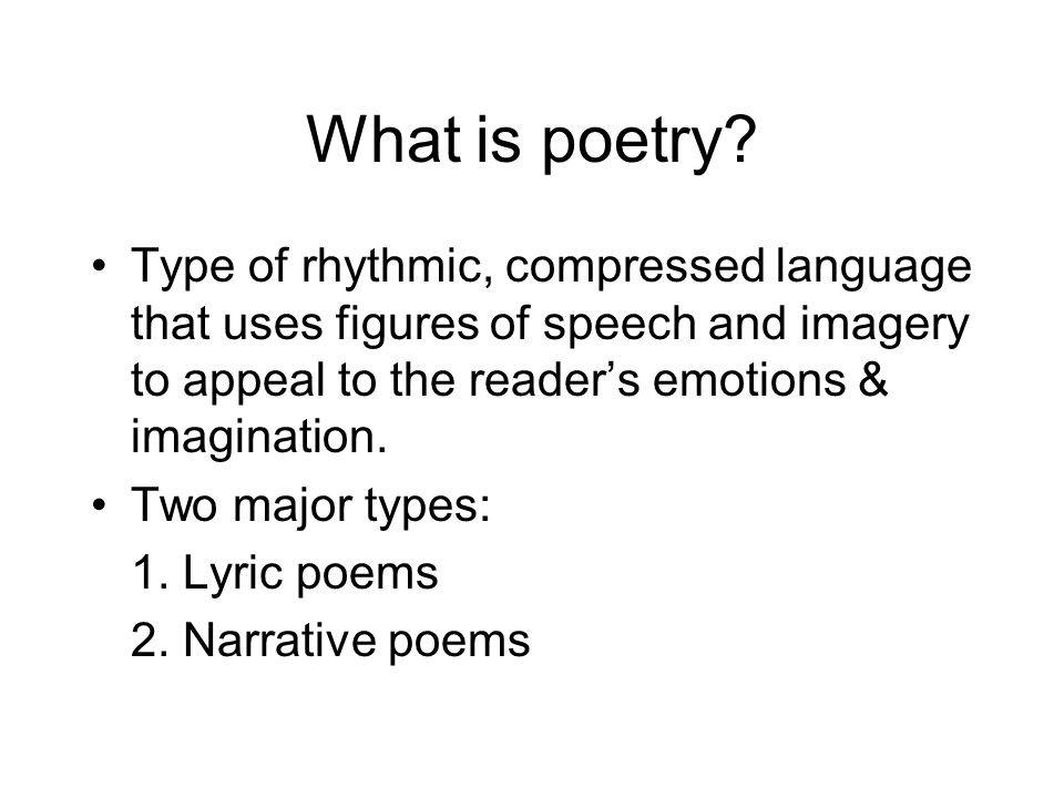 What is poetry Type of rhythmic, compressed language that uses figures of speech and imagery to appeal to the reader's emotions & imagination.