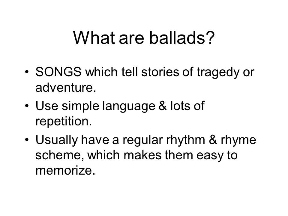 What are ballads SONGS which tell stories of tragedy or adventure.