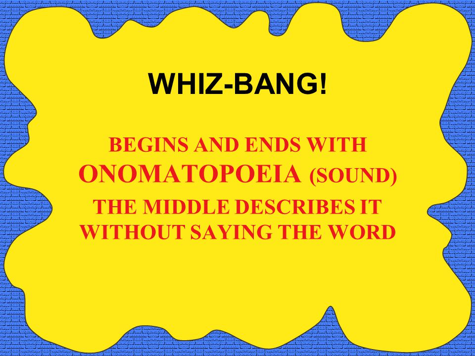 WHIZ-BANG! BEGINS AND ENDS WITH ONOMATOPOEIA (SOUND)