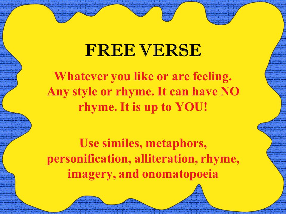 FREE VERSE Whatever you like or are feeling. Any style or rhyme. It can have NO rhyme. It is up to YOU!