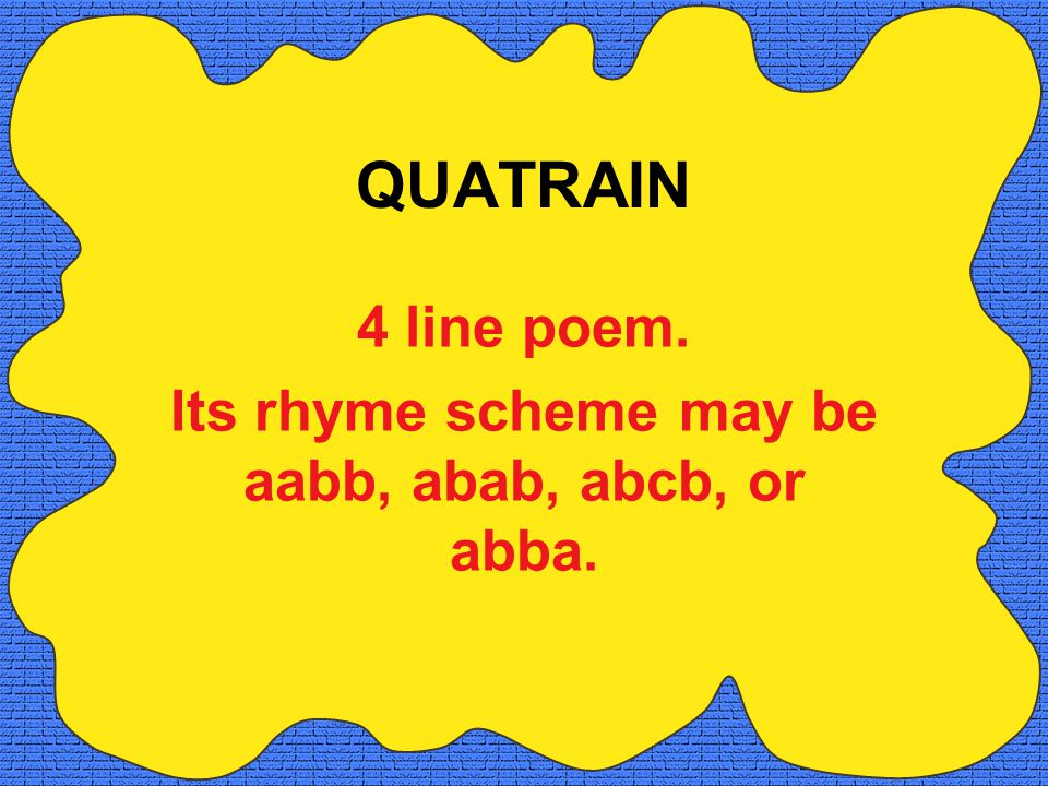 4 line poem. Its rhyme scheme may be aabb, abab, abcb, or abba.