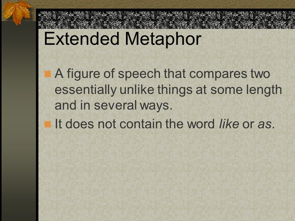 Extended Metaphor A figure of speech that compares two essentially unlike things at some length and in several ways.