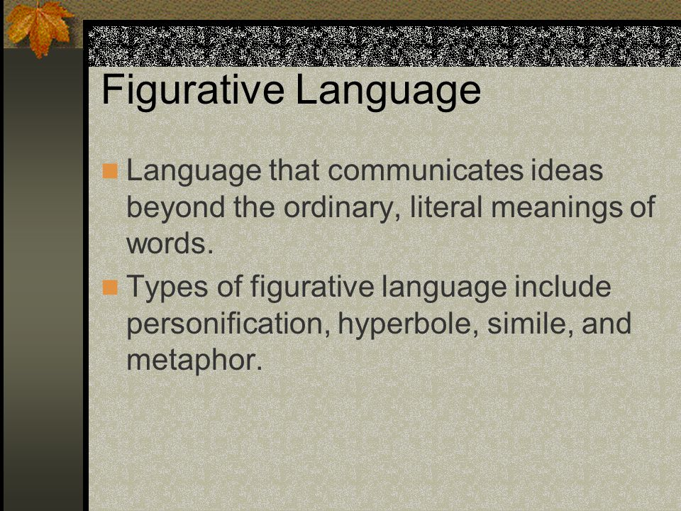 Figurative Language Language that communicates ideas beyond the ordinary, literal meanings of words.