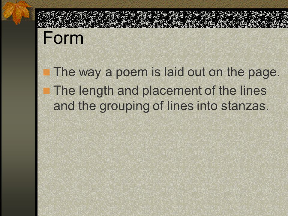 Form The way a poem is laid out on the page.