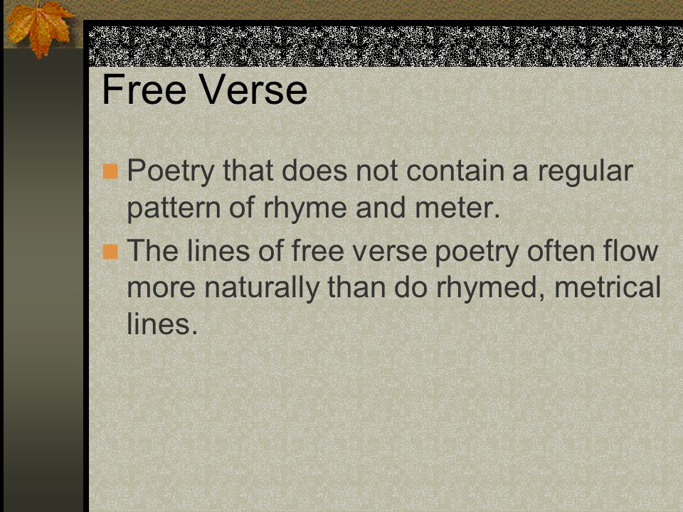 Free Verse Poetry that does not contain a regular pattern of rhyme and meter.